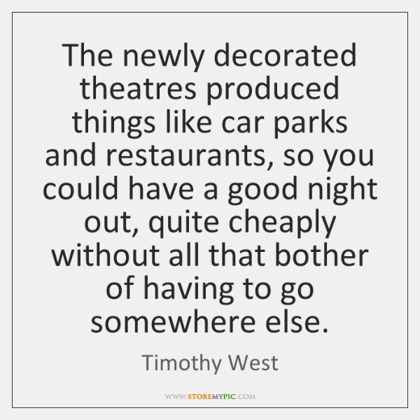 The newly decorated theatres produced things like car parks and restaurants, so ...