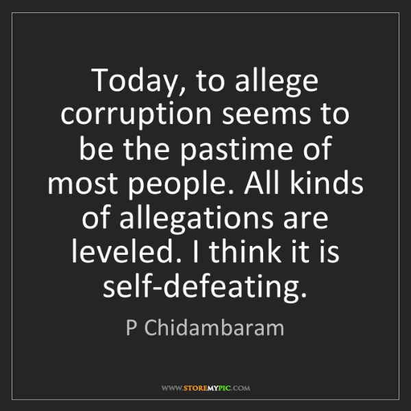 P Chidambaram: Today, to allege corruption seems to be the pastime of...
