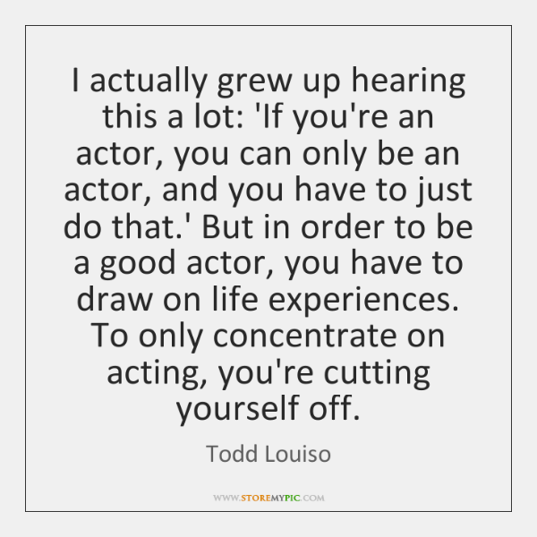 I actually grew up hearing this a lot: 'If you're an actor, ...