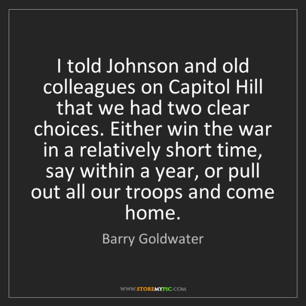 Barry Goldwater: I told Johnson and old colleagues on Capitol Hill that...