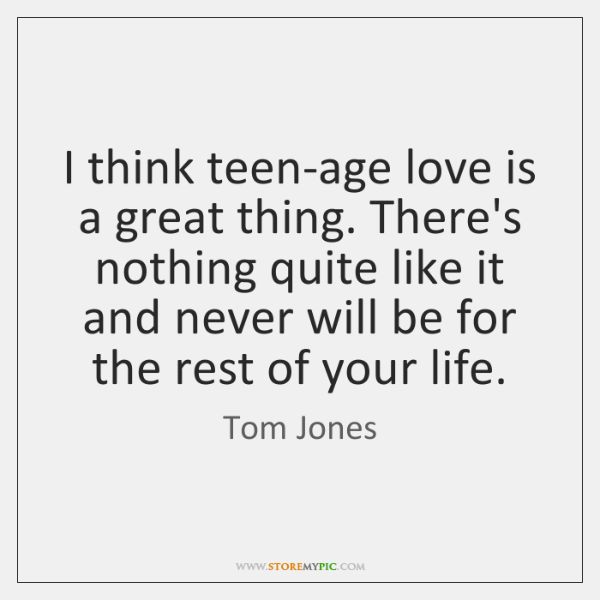 I think teen-age love is a great thing. There's nothing quite like ...