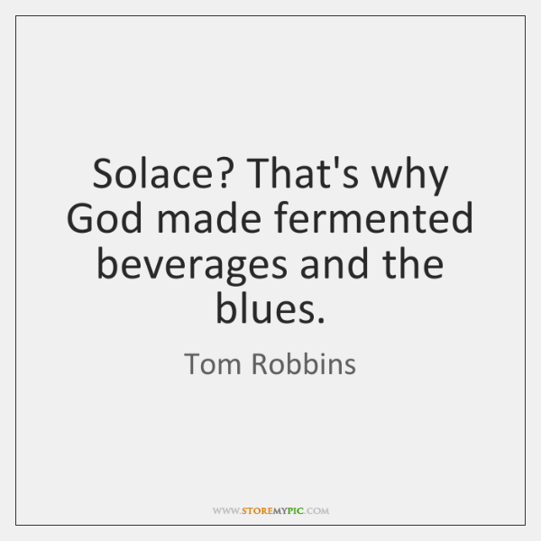 Solace? That's why God made fermented beverages and the blues.