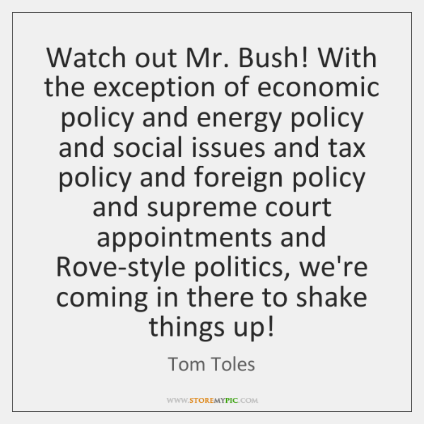 Watch out Mr. Bush! With the exception of economic policy and energy ...