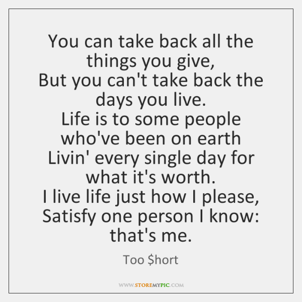 You can take back all the things you give,  But you can't ...