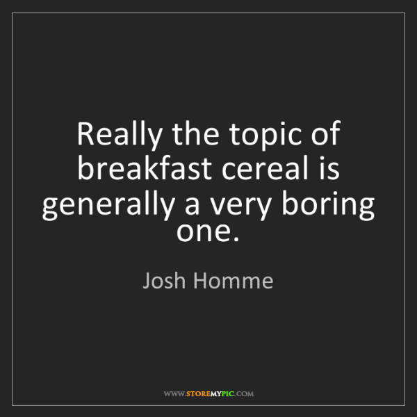Josh Homme: Really the topic of breakfast cereal is generally a very...