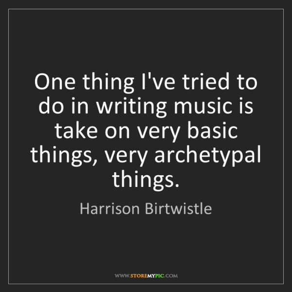 Harrison Birtwistle: One thing I've tried to do in writing music is take on...
