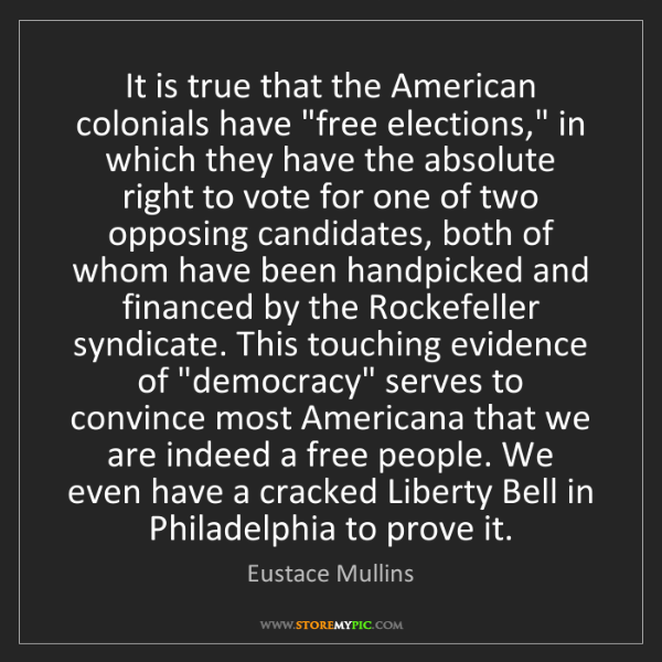 """Eustace Mullins: It is true that the American colonials have """"free elections,""""..."""