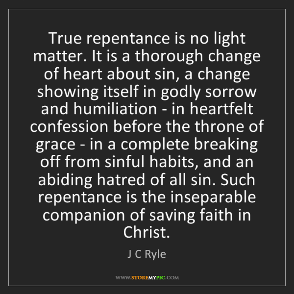 J C Ryle: True repentance is no light matter. It is a thorough...