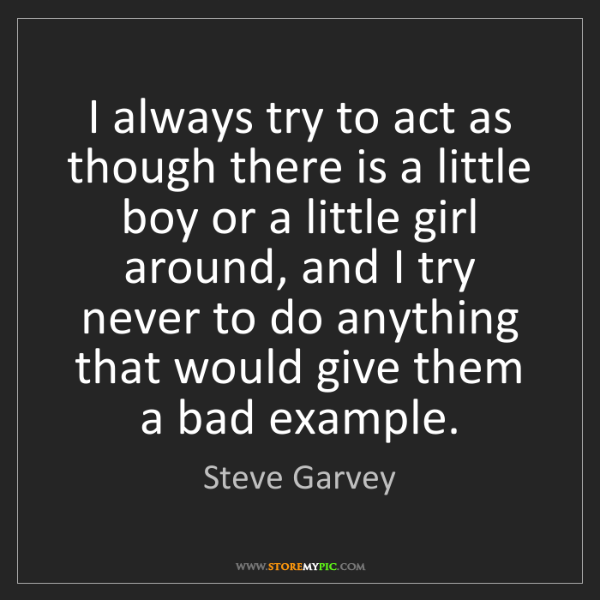 Steve Garvey: I always try to act as though there is a little boy or...