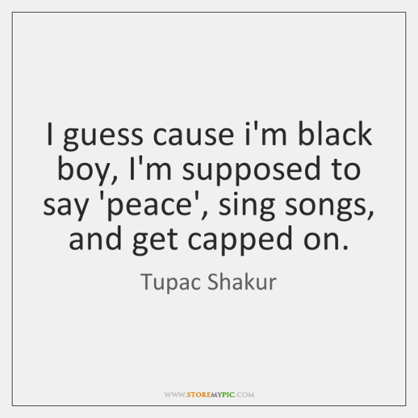 I guess cause i'm black boy, I'm supposed to say 'peace', sing ...