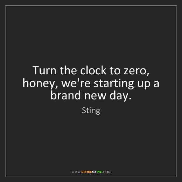Sting: Turn the clock to zero, honey, we're starting up a brand...