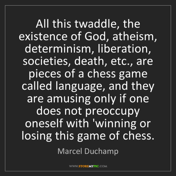 Marcel Duchamp: All this twaddle, the existence of God, atheism, determinism,...