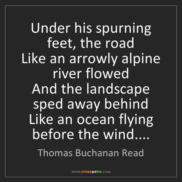 Thomas Buchanan Read: Under his spurning feet, the road  Like an arrowly alpine...