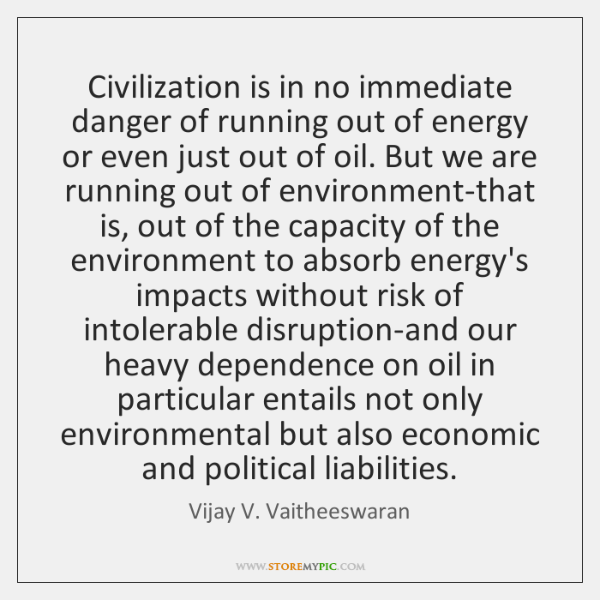 Civilization is in no immediate danger of running out of energy or ...
