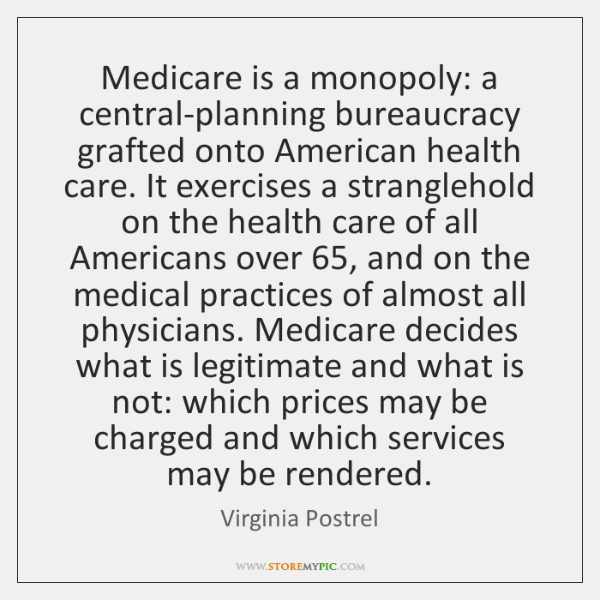 Medicare is a monopoly: a central-planning bureaucracy grafted onto American health care. ...