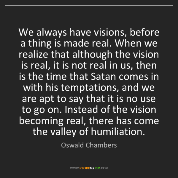Oswald Chambers: We always have visions, before a thing is made real....