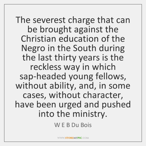 The severest charge that can be brought against the Christian education of ...