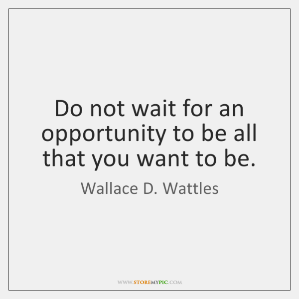 Do Not Wait For An Opportunity To Be All That You Want Storemypic