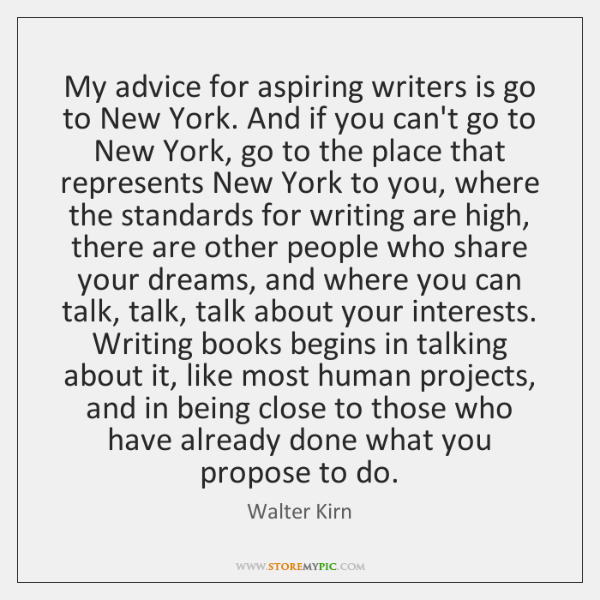 My advice for aspiring writers is go to New York. And if ...