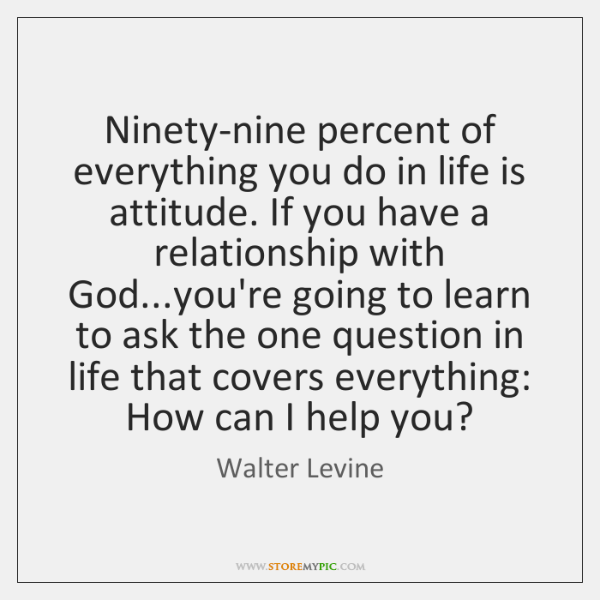 Ninety-nine percent of everything you do in life is attitude. If you ...