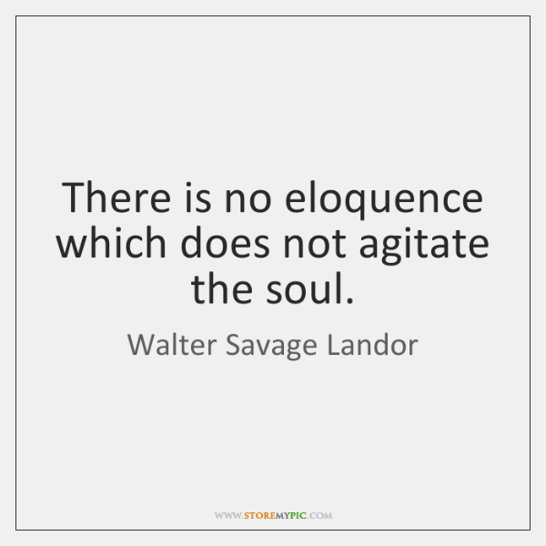 There is no eloquence which does not agitate the soul.