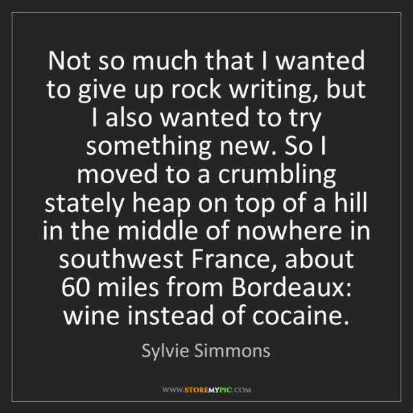 Sylvie Simmons: Not so much that I wanted to give up rock writing, but...