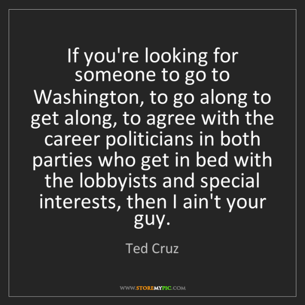 Ted Cruz: If you're looking for someone to go to Washington, to...