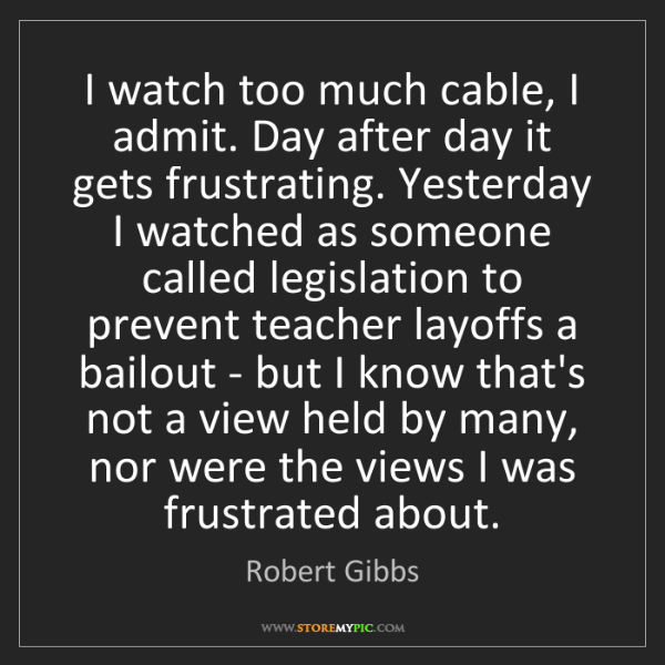 Robert Gibbs: I watch too much cable, I admit. Day after day it gets...