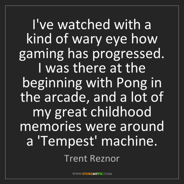Trent Reznor: I've watched with a kind of wary eye how gaming has progressed....
