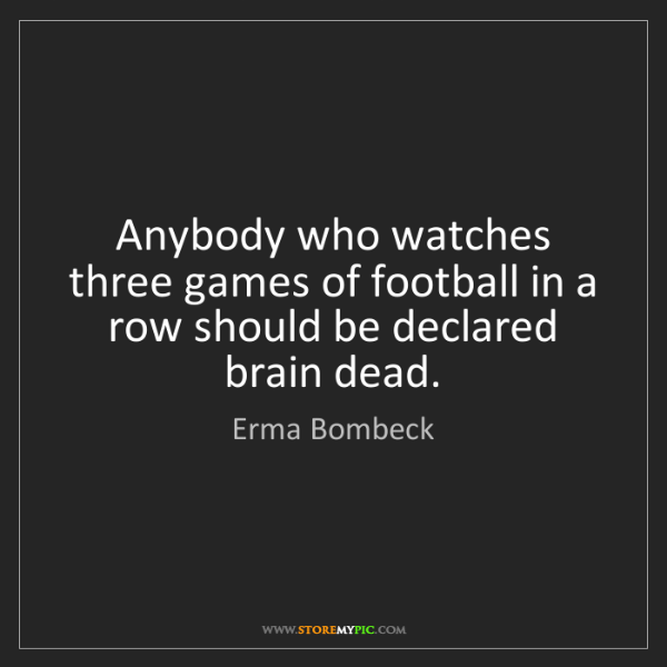 Erma Bombeck: Anybody who watches three games of football in a row...