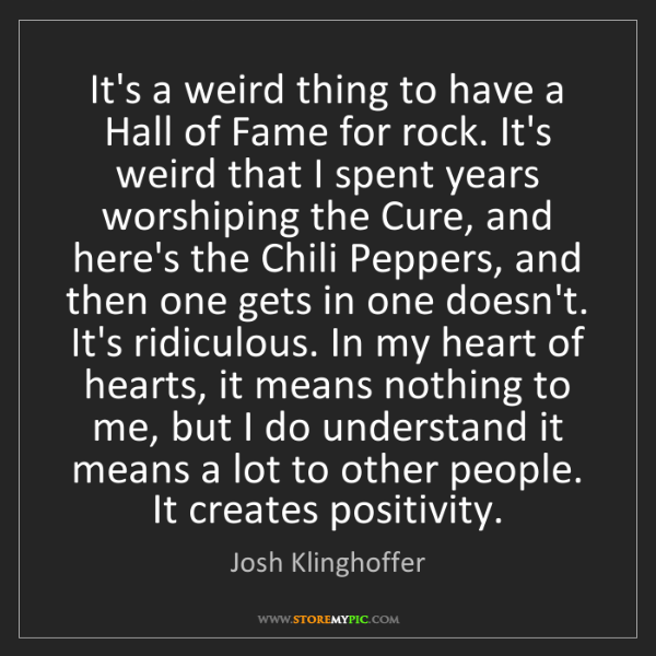 Josh Klinghoffer: It's a weird thing to have a Hall of Fame for rock. It's...