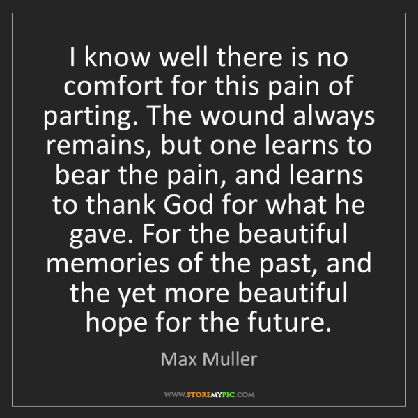 Max Muller: I know well there is no comfort for this pain of parting....