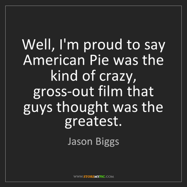 Jason Biggs: Well, I'm proud to say American Pie was the kind of crazy,...
