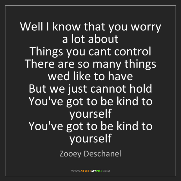 Zooey Deschanel: Well I know that you worry a lot about   Things you cant...