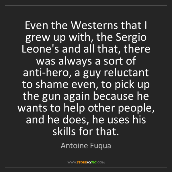 Antoine Fuqua: Even the Westerns that I grew up with, the Sergio Leone's...