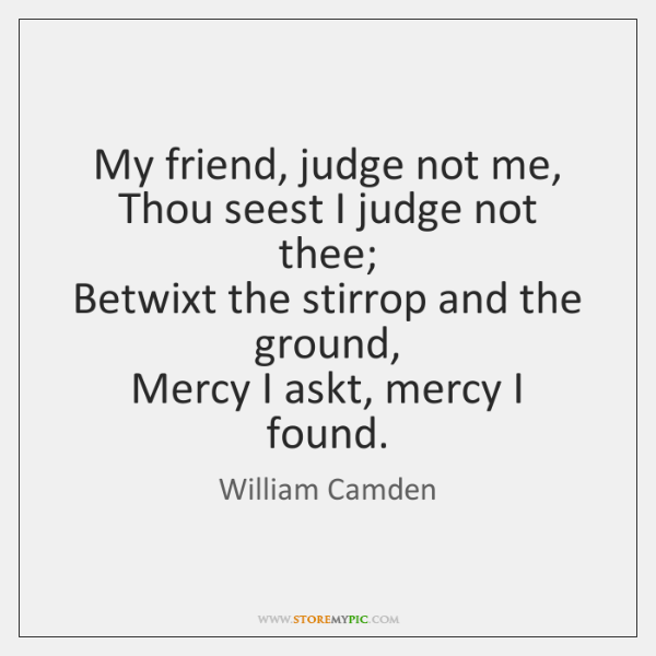 My friend, judge not me,  Thou seest I judge not thee;  Betwixt ...