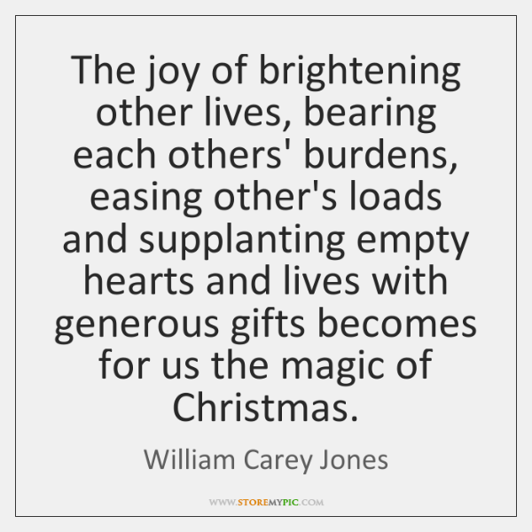 The joy of brightening other lives, bearing each others' burdens, easing other's ...