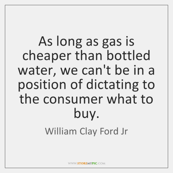 As long as gas is cheaper than bottled water, we can't be ...