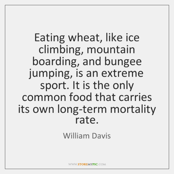 Eating wheat, like ice climbing, mountain boarding, and bungee jumping, is an ...