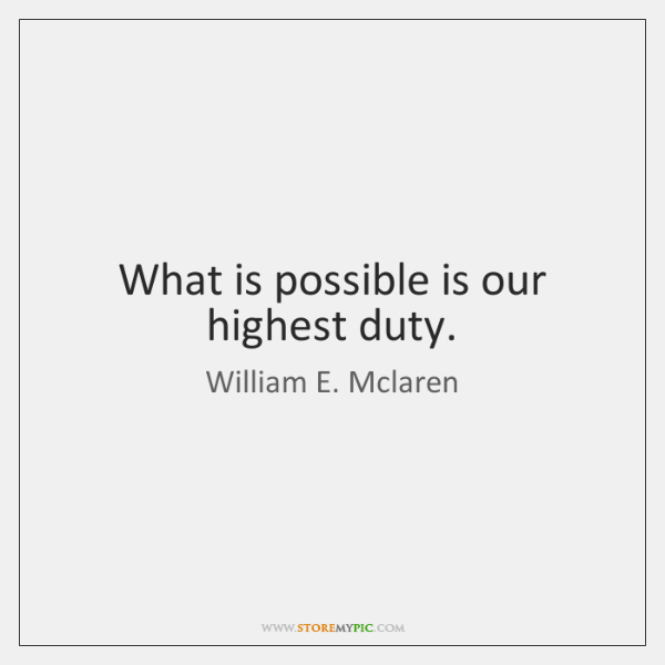 What is possible is our highest duty.