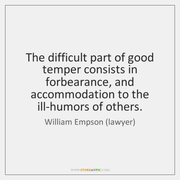 The difficult part of good temper consists in forbearance, and accommodation to ...