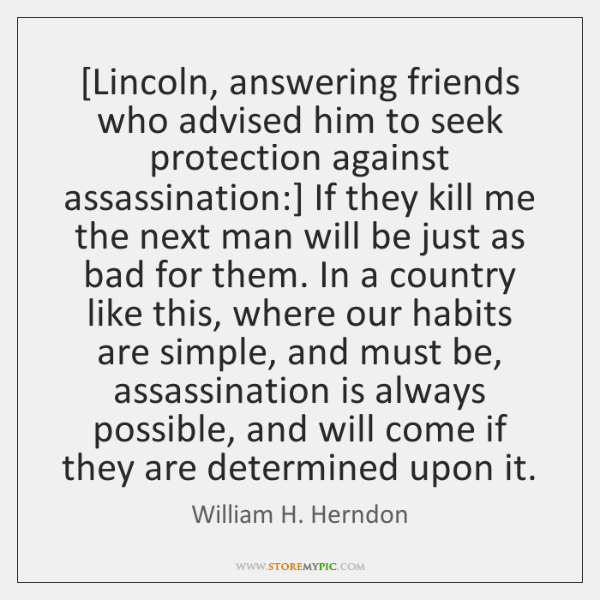 [Lincoln, answering friends who advised him to seek protection against assassination:] If ...