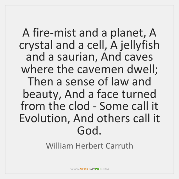 A fire-mist and a planet, A crystal and a cell, A jellyfish ...