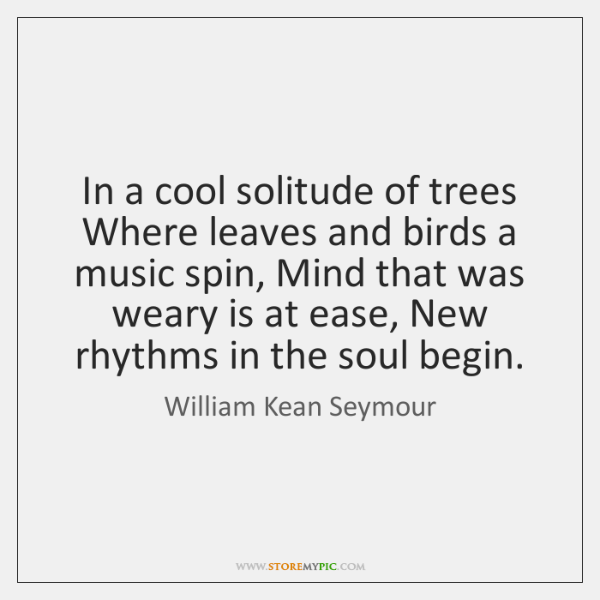 In a cool solitude of trees Where leaves and birds a music ...