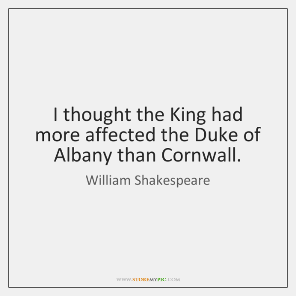 I thought the King had more affected the Duke of Albany than ...