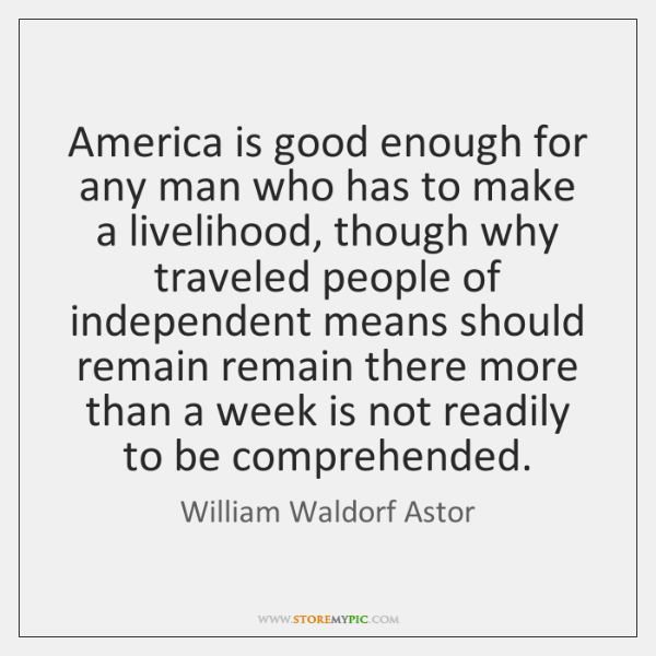 America is good enough for any man who has to make a ...