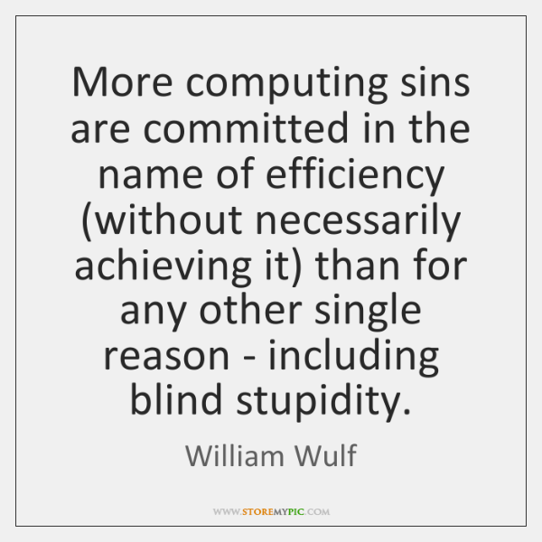 More computing sins are committed in the name of efficiency (without necessarily ...