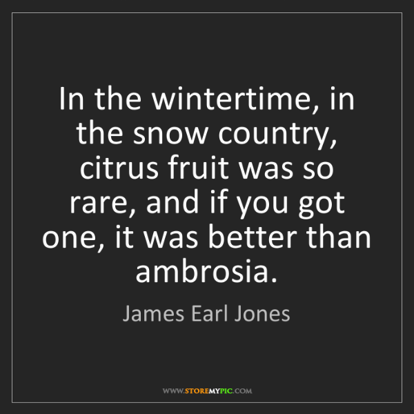 James Earl Jones: In the wintertime, in the snow country, citrus fruit...