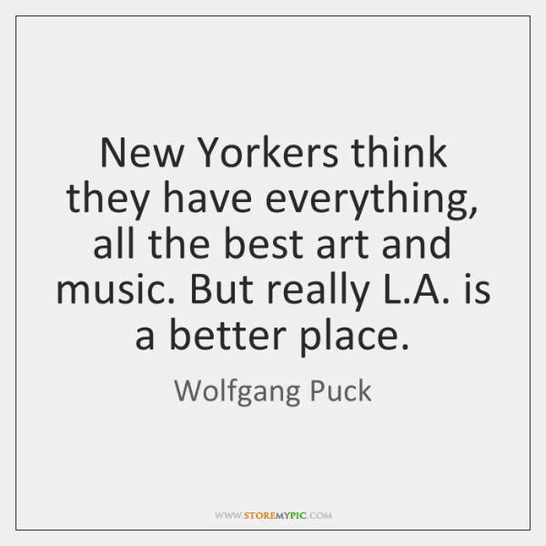 New Yorkers think they have everything, all the best art and music. ...