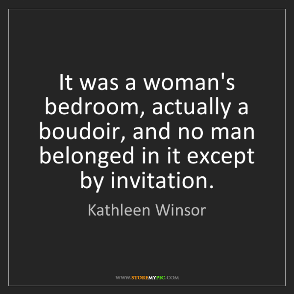 Kathleen Winsor: It was a woman's bedroom, actually a boudoir, and no...